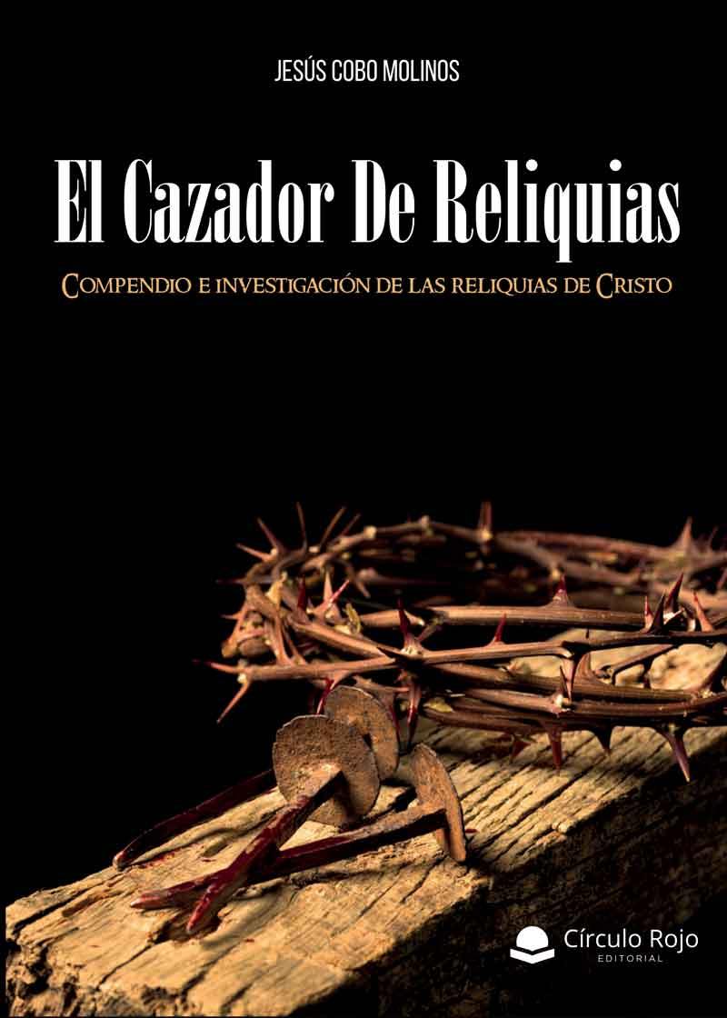 El Cazador de Reliquias. Compendio e investigación de las reliquias de Cristo